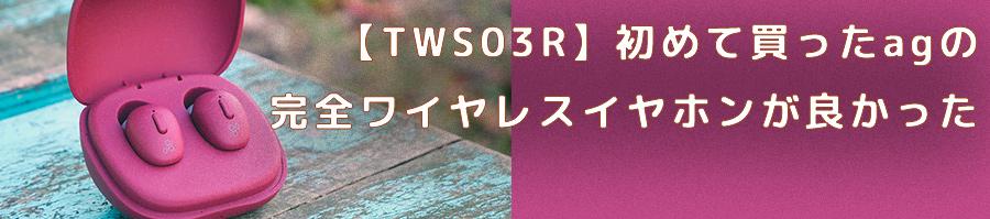 【TWS03R】初めて買ったagの完全ワイヤレスイヤホンが良かった